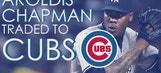 Aroldis Chapman traded to Cubs